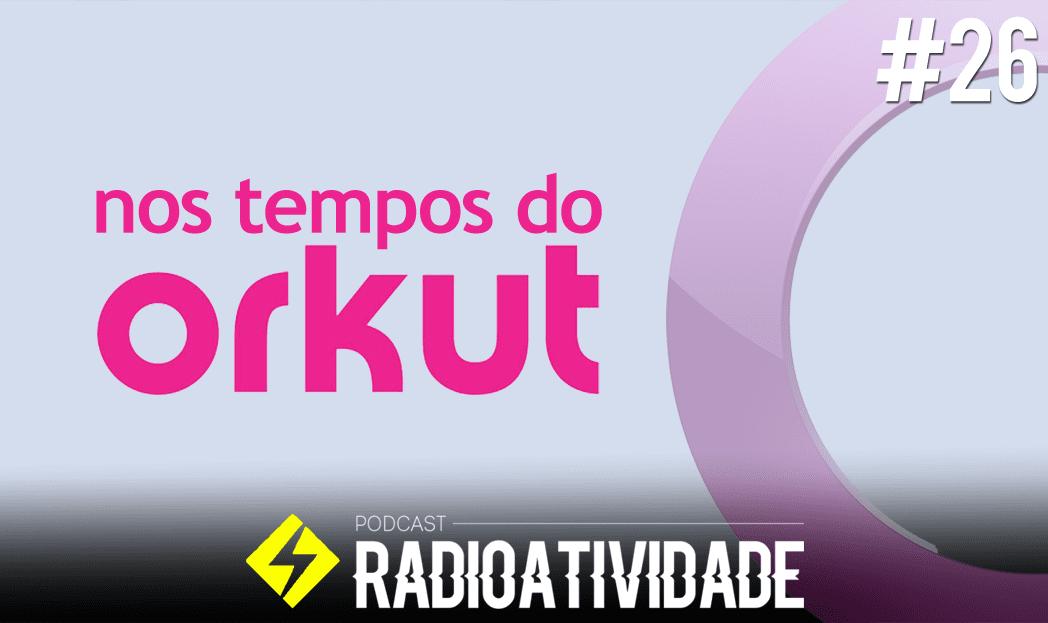 Radioatividade #26 – Nos tempos do Orkut